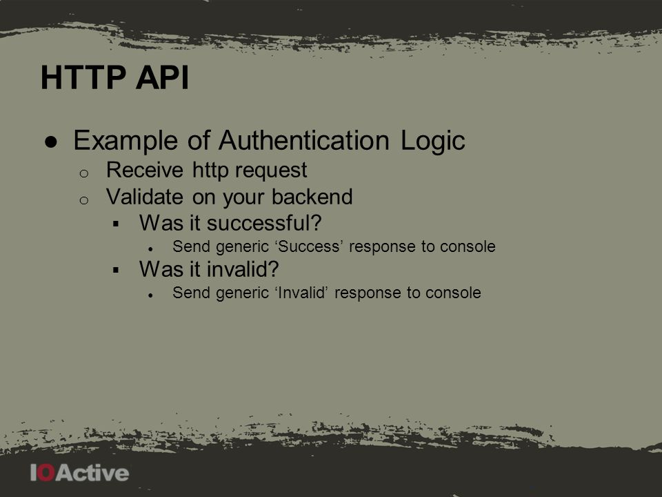 HTTP API ●Example of Authentication Logic o Receive http request o Validate on your backend  Was it successful.