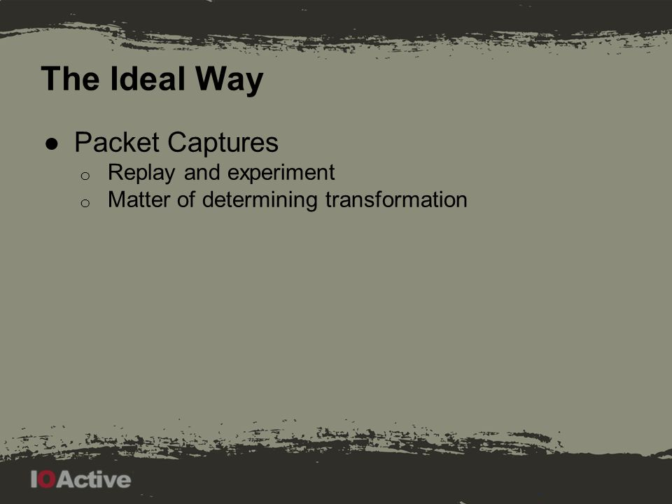 The Ideal Way ●Packet Captures o Replay and experiment o Matter of determining transformation