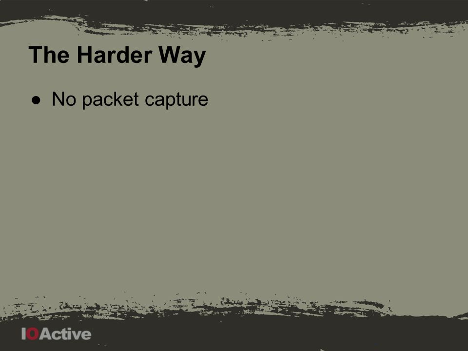 The Harder Way ●No packet capture