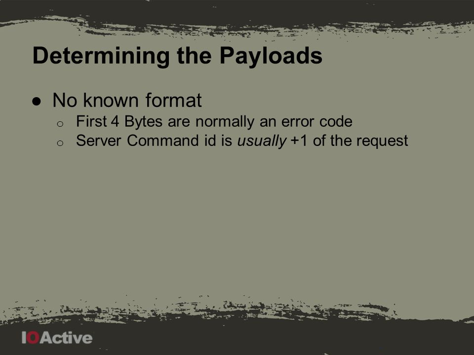 Determining the Payloads ●No known format o First 4 Bytes are normally an error code o Server Command id is usually +1 of the request