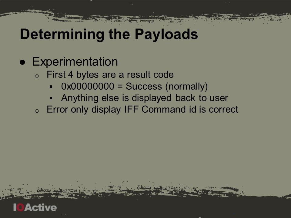 Determining the Payloads ●Experimentation o First 4 bytes are a result code  0x00000000 = Success (normally)  Anything else is displayed back to user o Error only display IFF Command id is correct