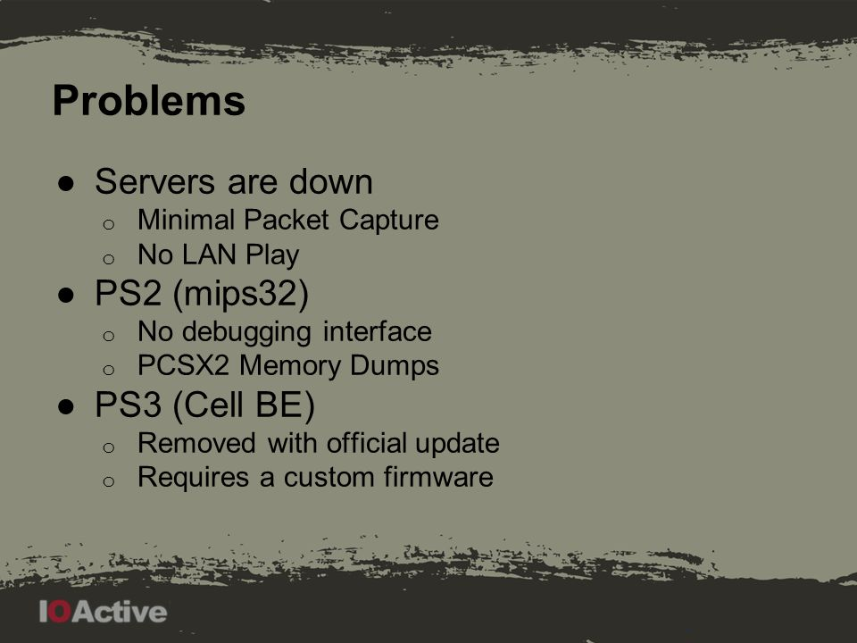 Problems ●Servers are down o Minimal Packet Capture o No LAN Play ●PS2 (mips32) o No debugging interface o PCSX2 Memory Dumps ●PS3 (Cell BE) o Removed with official update o Requires a custom firmware
