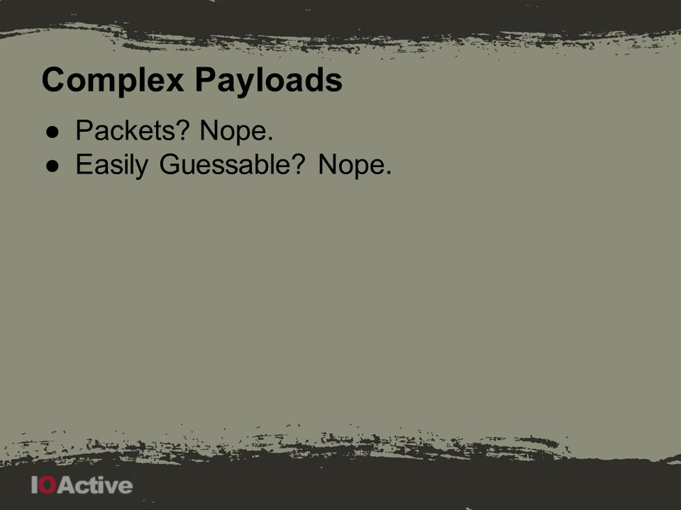 Complex Payloads ●Packets? Nope. ●Easily Guessable? Nope.