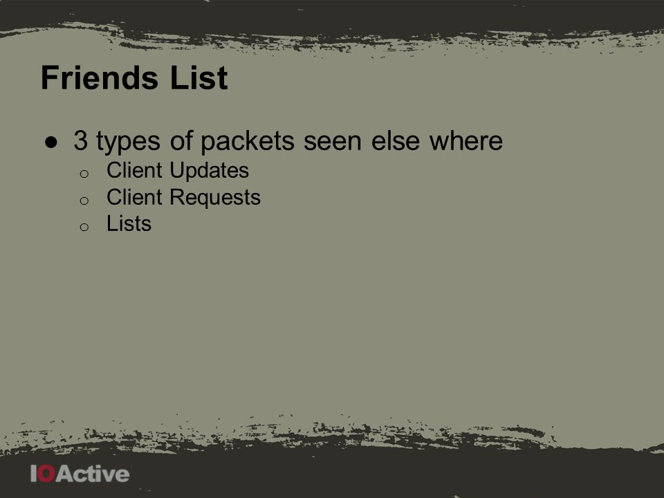 Friends List ●3 types of packets seen else where o Client Updates o Client Requests o Lists