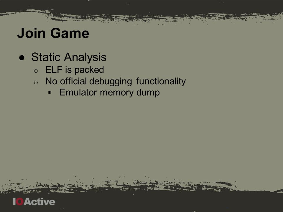 Join Game ●Static Analysis o ELF is packed o No official debugging functionality  Emulator memory dump