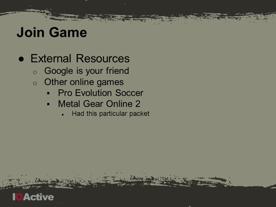 Join Game ●External Resources o Google is your friend o Other online games  Pro Evolution Soccer  Metal Gear Online 2 ● Had this particular packet