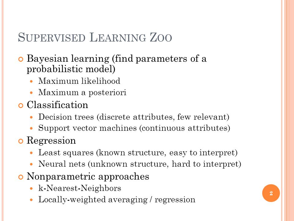 S UPERVISED L EARNING Z OO Bayesian learning (find parameters of a probabilistic model) Maximum likelihood Maximum a posteriori Classification Decision trees (discrete attributes, few relevant) Support vector machines (continuous attributes) Regression Least squares (known structure, easy to interpret) Neural nets (unknown structure, hard to interpret) Nonparametric approaches k-Nearest-Neighbors Locally-weighted averaging / regression 2