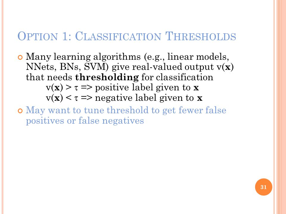 O PTION 1: C LASSIFICATION T HRESHOLDS Many learning algorithms (e.g., linear models, NNets, BNs, SVM) give real-valued output v( x ) that needs thresholding for classification v( x ) >  => positive label given to x v( x ) negative label given to x May want to tune threshold to get fewer false positives or false negatives 31