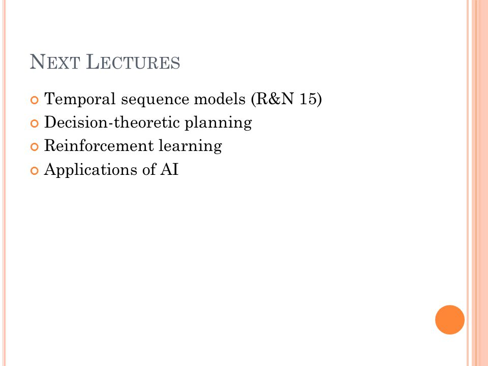 N EXT L ECTURES Temporal sequence models (R&N 15) Decision-theoretic planning Reinforcement learning Applications of AI