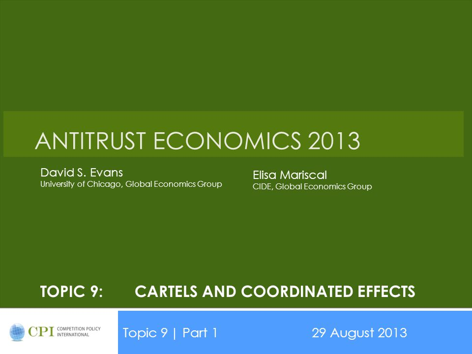 TOPIC 9:CARTELS AND COORDINATED EFFECTS Topic 9| Part 129 August 2013 Date ANTITRUST ECONOMICS 2013 David S. Evans University of Chicago, Global Econo