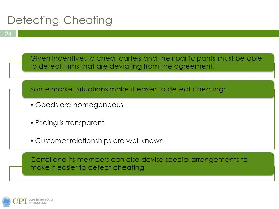24 Detecting Cheating Given incentives to cheat cartels and their participants must be able to detect firms that are deviating from the agreement. Goo