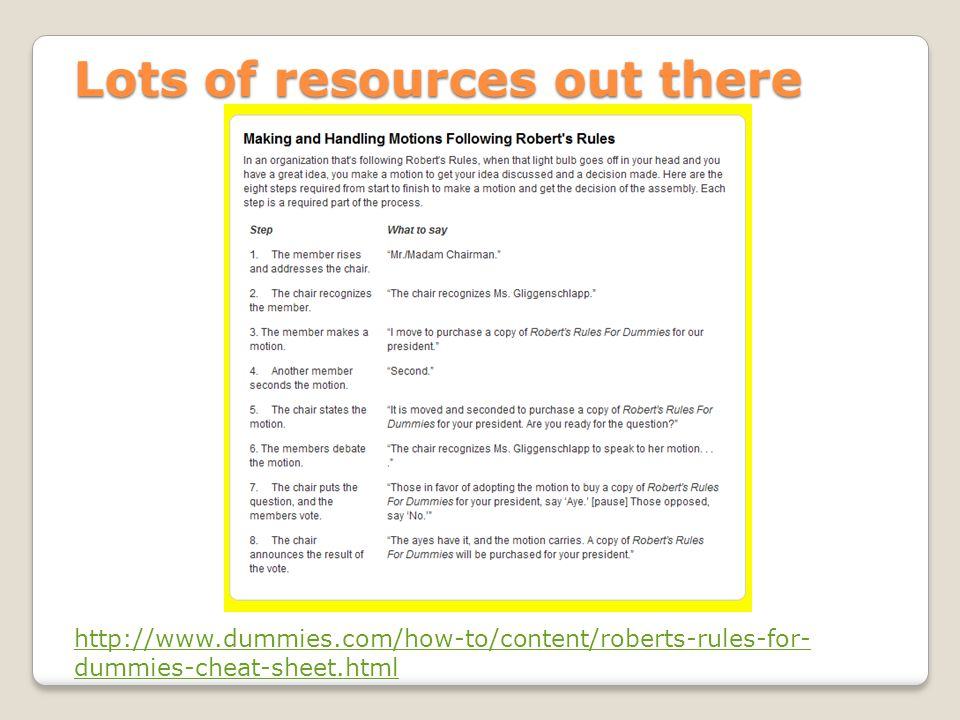 Lots of resources out there http://www.dummies.com/how-to/content/roberts-rules-for- dummies-cheat-sheet.html