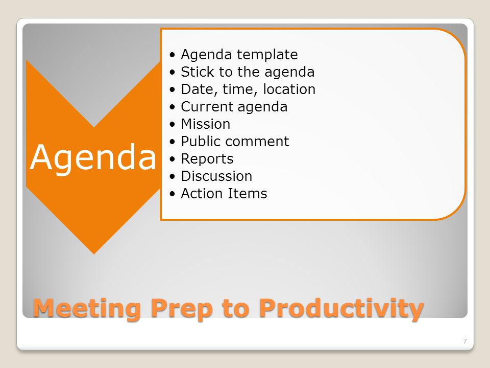 Meeting Productivity Minutes Expand the agenda Call to order by whom and time Approval of current agenda/last minutes Member attendance recorded Discussion summary Motions Record results Executive Session-NO MINUTES 8