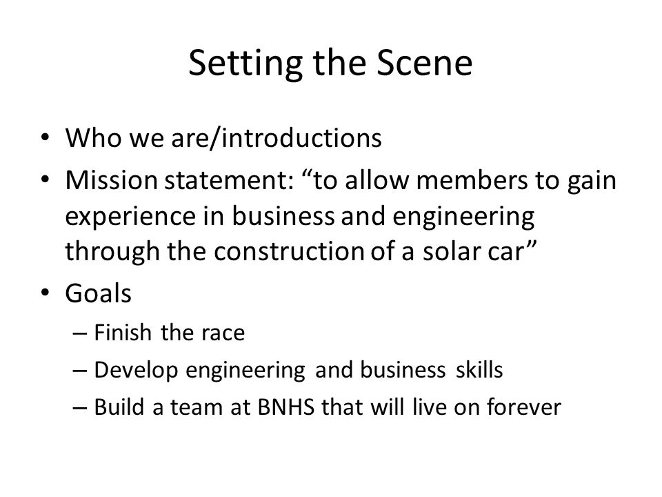 Setting the Scene Who we are/introductions Mission statement: to allow members to gain experience in business and engineering through the construction of a solar car Goals – Finish the race – Develop engineering and business skills – Build a team at BNHS that will live on forever