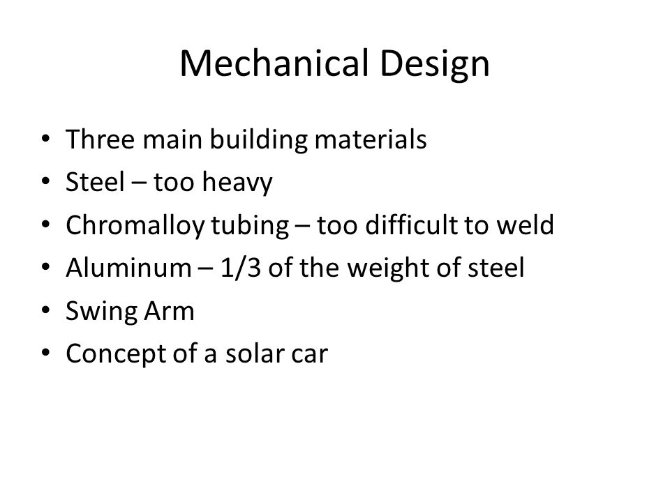 Mechanical Design Three main building materials Steel – too heavy Chromalloy tubing – too difficult to weld Aluminum – 1/3 of the weight of steel Swing Arm Concept of a solar car