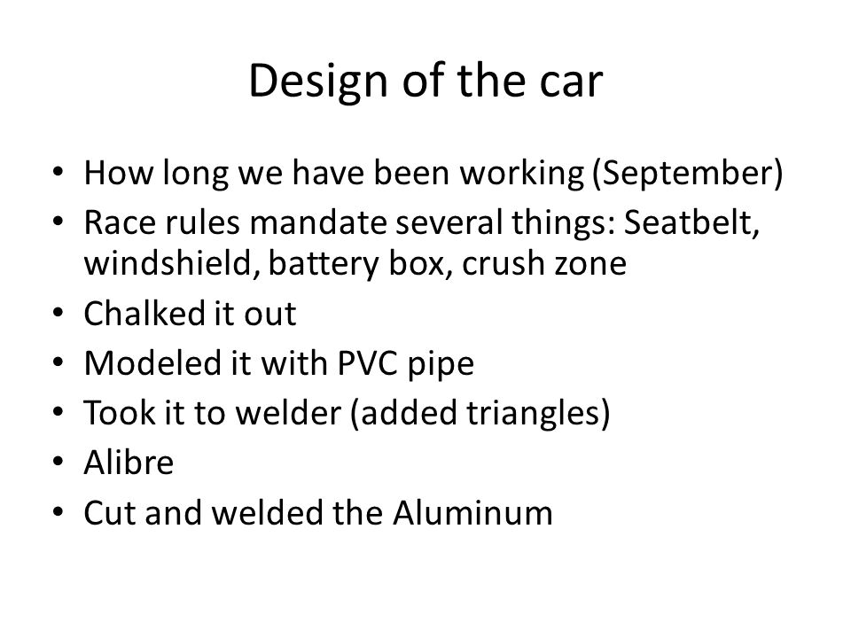 Design of the car How long we have been working (September) Race rules mandate several things: Seatbelt, windshield, battery box, crush zone Chalked it out Modeled it with PVC pipe Took it to welder (added triangles) Alibre Cut and welded the Aluminum