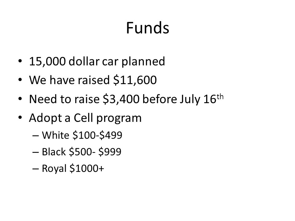 Funds 15,000 dollar car planned We have raised $11,600 Need to raise $3,400 before July 16 th Adopt a Cell program – White $100-$499 – Black $500- $999 – Royal $1000+