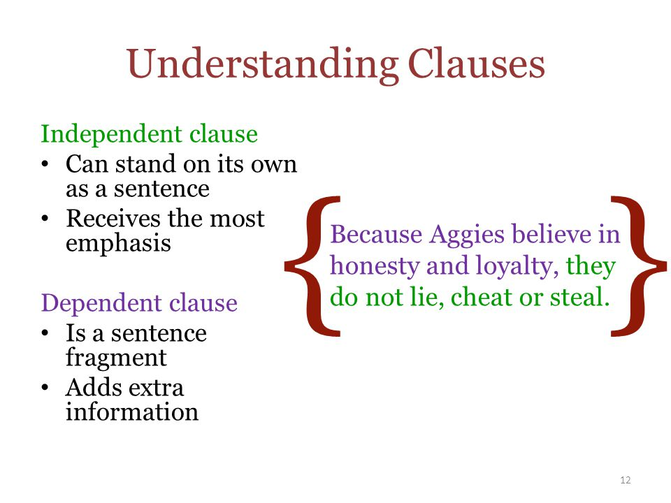 { } Understanding Clauses Independent clause Can stand on its own as a sentence Receives the most emphasis Dependent clause Is a sentence fragment Adds extra information 12 Because Aggies believe in honesty and loyalty, they do not lie, cheat or steal.
