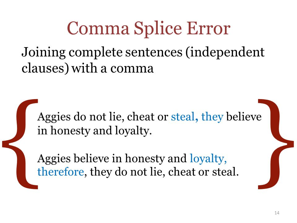 Comma Splice Error Joining complete sentences (independent clauses) with a comma 14 Aggies do not lie, cheat or steal, they believe in honesty and loyalty.