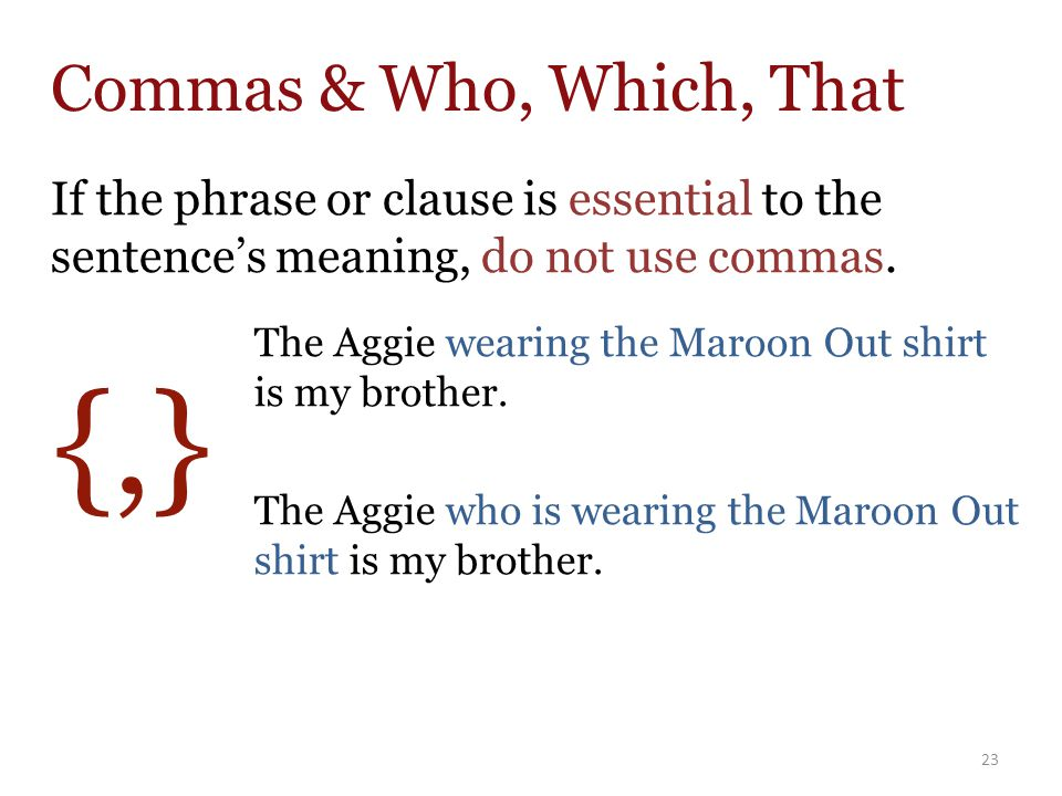 If the phrase or clause is essential to the sentence's meaning, do not use commas.