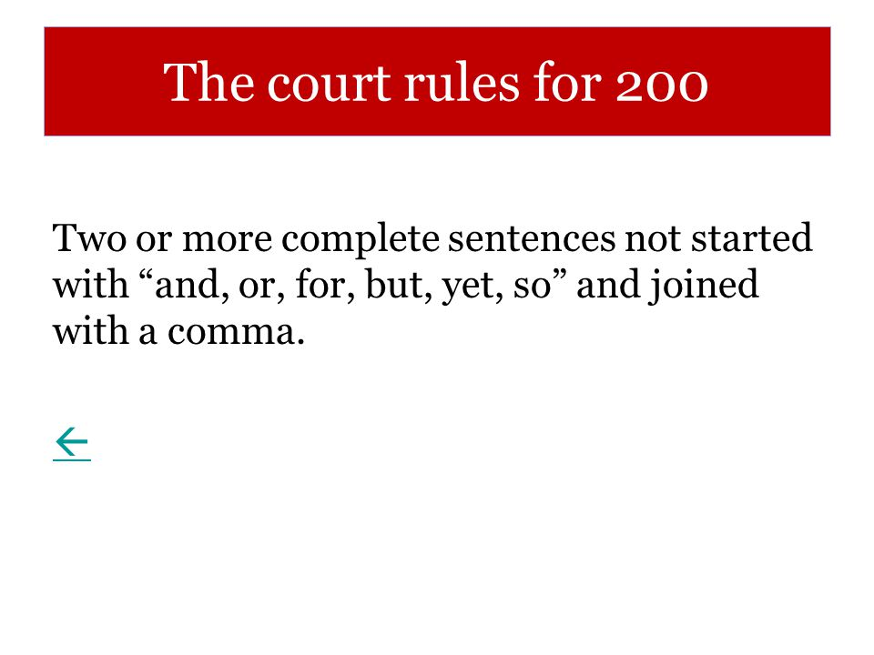 The court rules for 200 Two or more complete sentences not started with and, or, for, but, yet, so and joined with a comma.