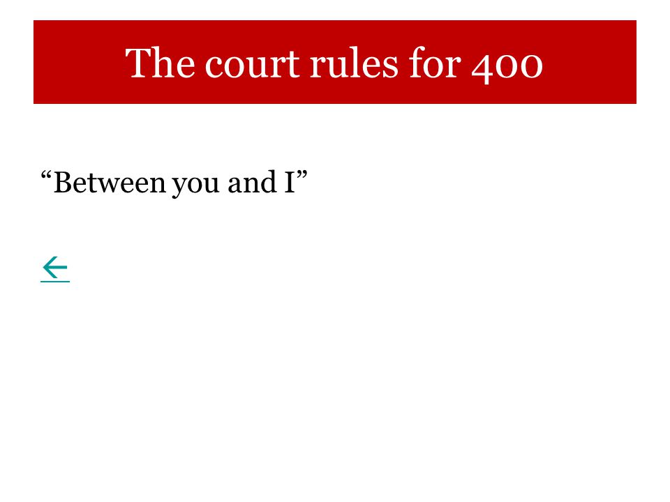The court rules for 400 Between you and I 