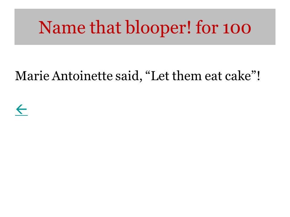 Name that blooper! for 100 Marie Antoinette said, Let them eat cake ! 