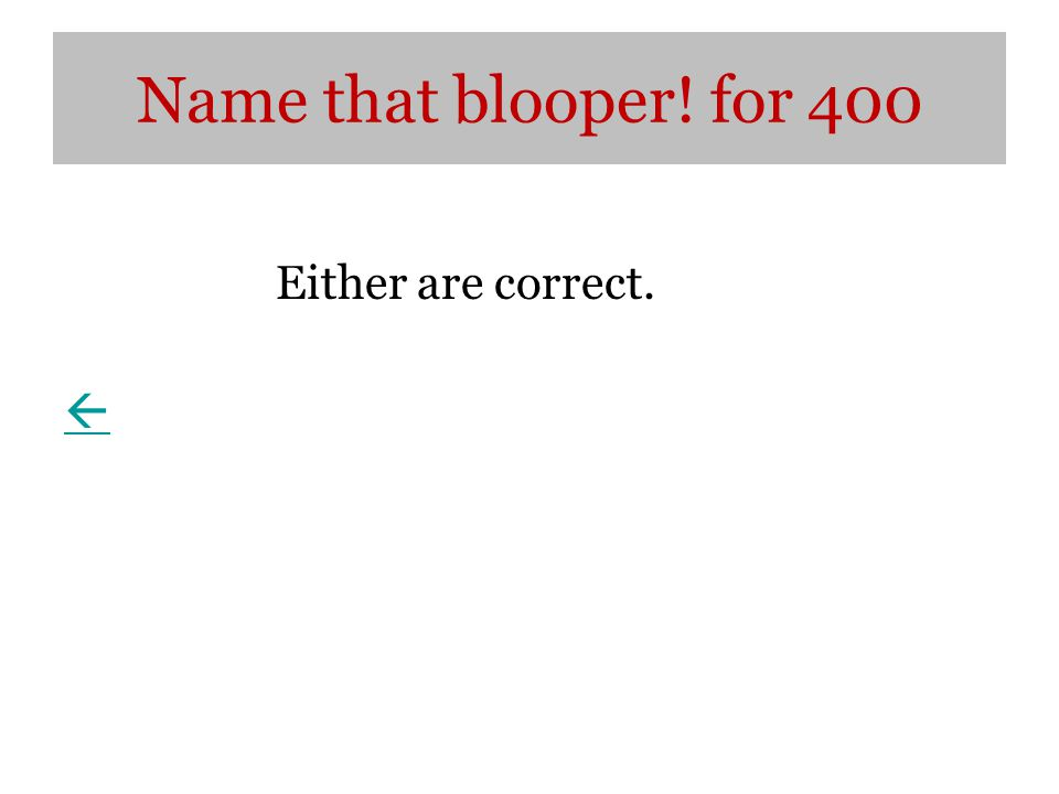 Name that blooper! for 400 Either are correct. 