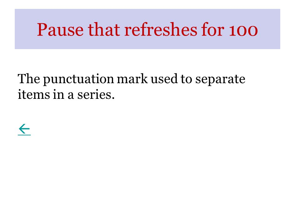 Pause that refreshes for 100 The punctuation mark used to separate items in a series. 