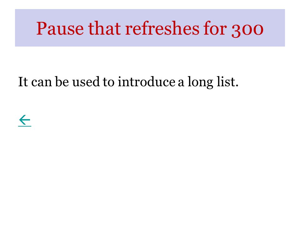Pause that refreshes for 300 It can be used to introduce a long list. 