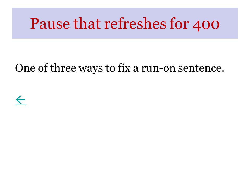 Pause that refreshes for 400 One of three ways to fix a run-on sentence. 