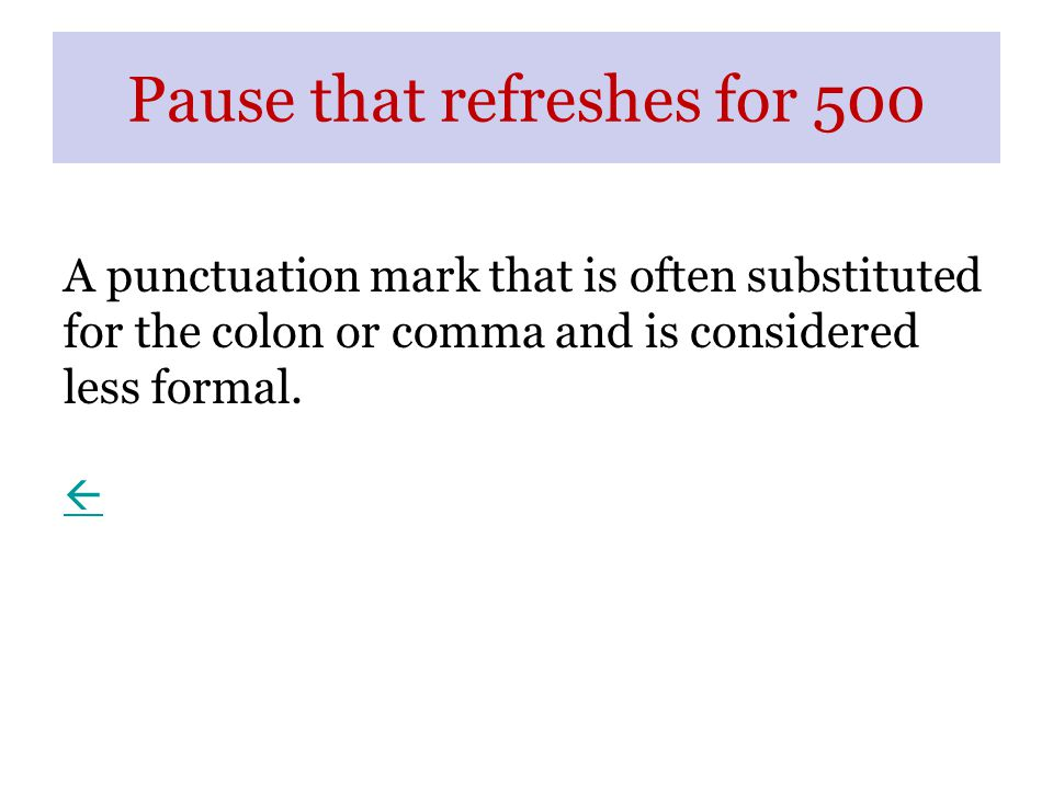 Pause that refreshes for 500 A punctuation mark that is often substituted for the colon or comma and is considered less formal.