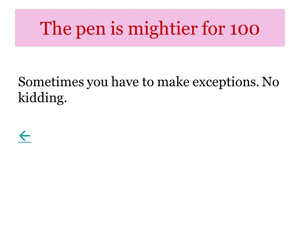 The pen is mightier for 100 Sometimes you have to make exceptions. No kidding. 