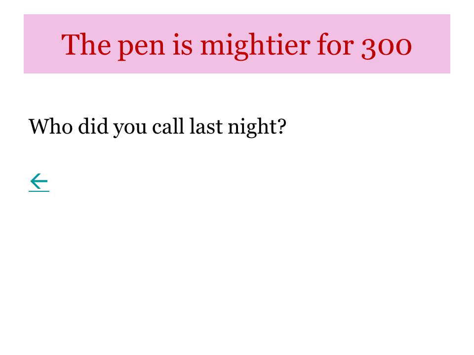 The pen is mightier for 300 Who did you call last night? 