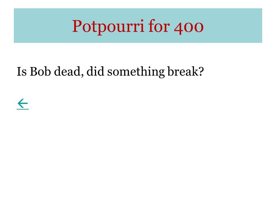 Potpourri for 400 Is Bob dead, did something break 