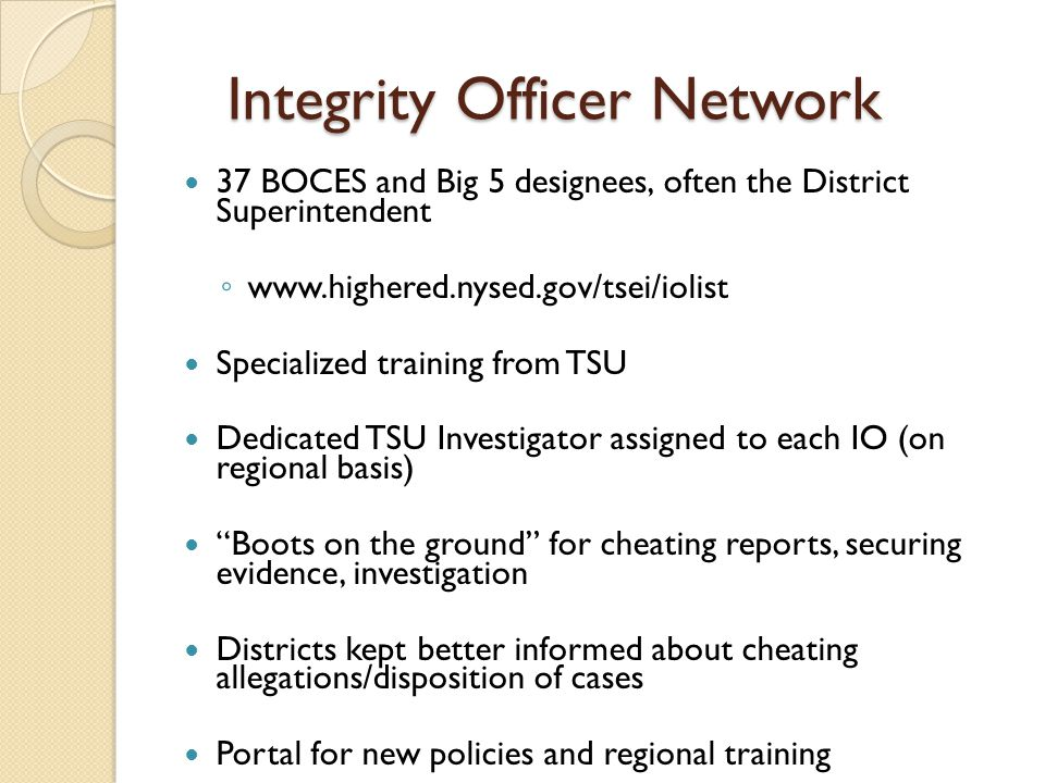 Integrity Officer Network 37 BOCES and Big 5 designees, often the District Superintendent ◦ www.highered.nysed.gov/tsei/iolist Specialized training fr