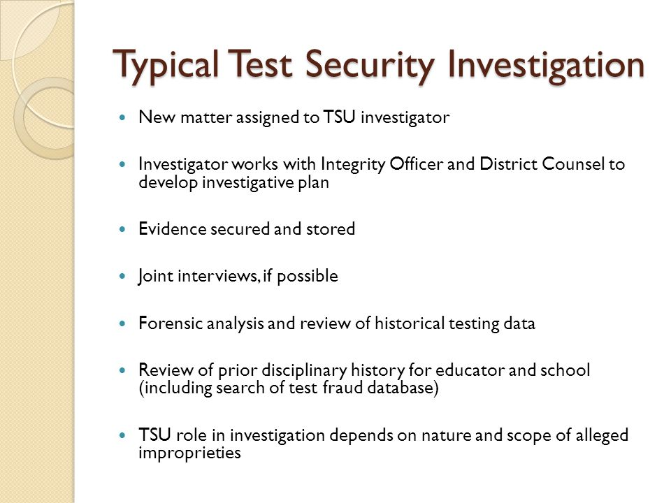 Typical Test Security Investigation New matter assigned to TSU investigator Investigator works with Integrity Officer and District Counsel to develop investigative plan Evidence secured and stored Joint interviews, if possible Forensic analysis and review of historical testing data Review of prior disciplinary history for educator and school (including search of test fraud database) TSU role in investigation depends on nature and scope of alleged improprieties