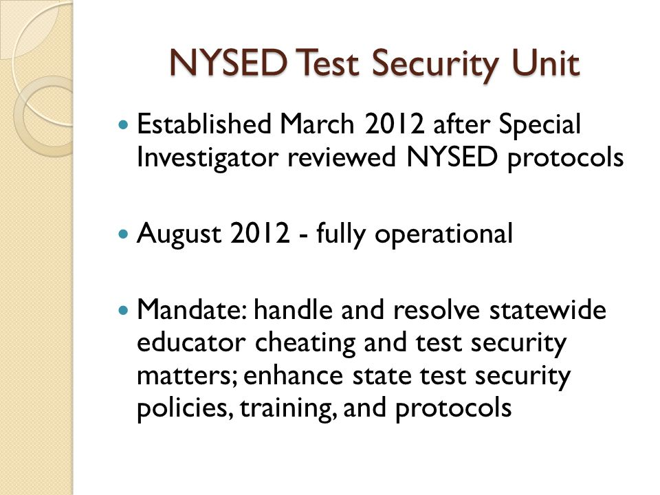 NYSED Test Security Unit Established March 2012 after Special Investigator reviewed NYSED protocols August 2012 - fully operational Mandate: handle and resolve statewide educator cheating and test security matters; enhance state test security policies, training, and protocols