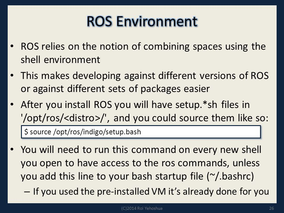 ROS relies on the notion of combining spaces using the shell environment This makes developing against different versions of ROS or against different