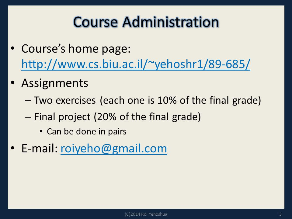 Course's home page: http://www.cs.biu.ac.il/~yehoshr1/89-685/ http://www.cs.biu.ac.il/~yehoshr1/89-685/ Assignments – Two exercises (each one is 10% o