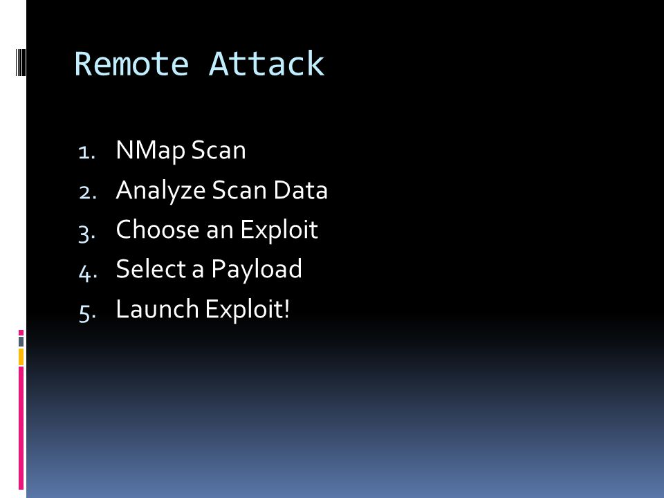 Remote Attack 1. NMap Scan 2. Analyze Scan Data 3. Choose an Exploit 4. Select a Payload 5. Launch Exploit!
