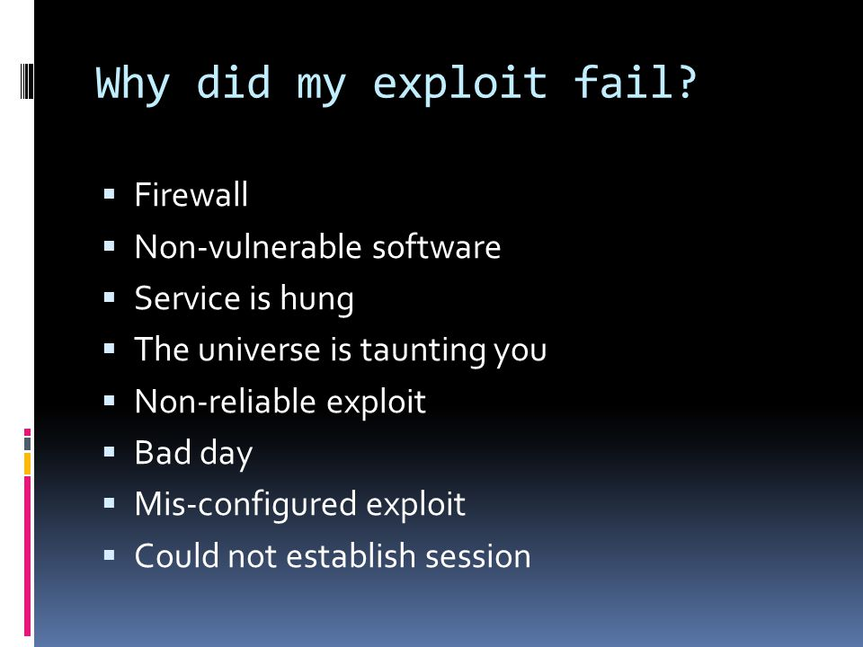 Why did my exploit fail?  Firewall  Non-vulnerable software  Service is hung  The universe is taunting you  Non-reliable exploit  Bad day  Mis-