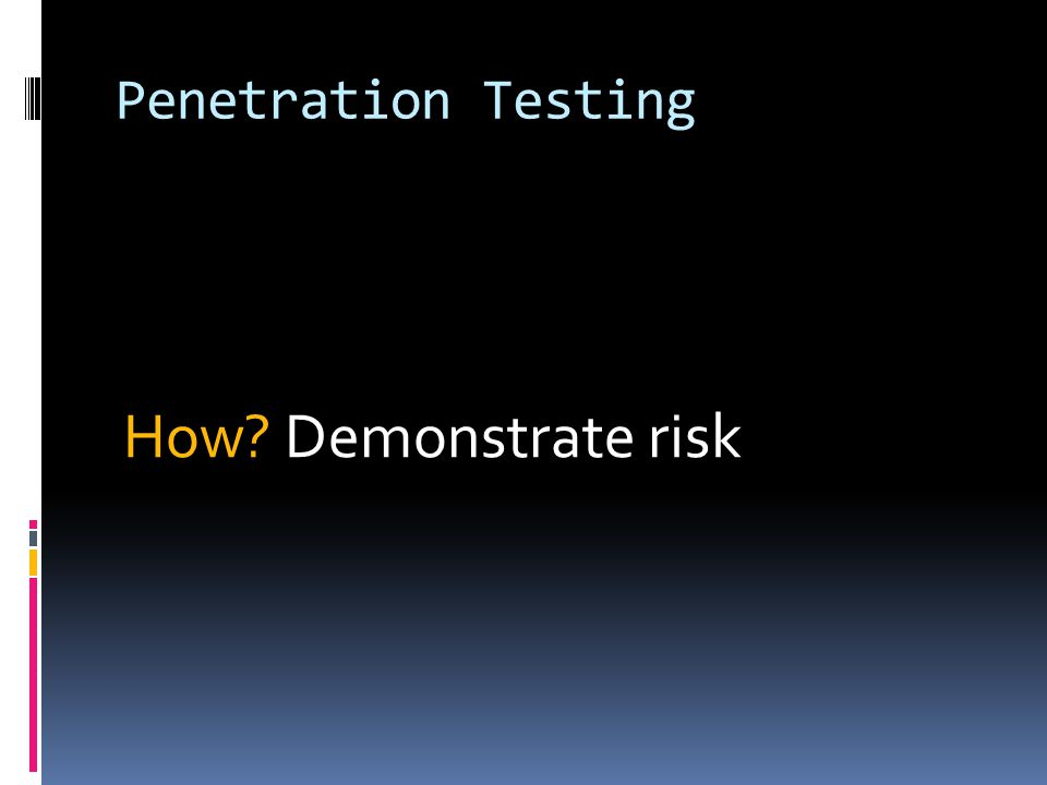 Penetration Testing How? Demonstrate risk