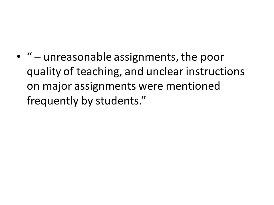 – unreasonable assignments, the poor quality of teaching, and unclear instructions on major assignments were mentioned frequently by students.