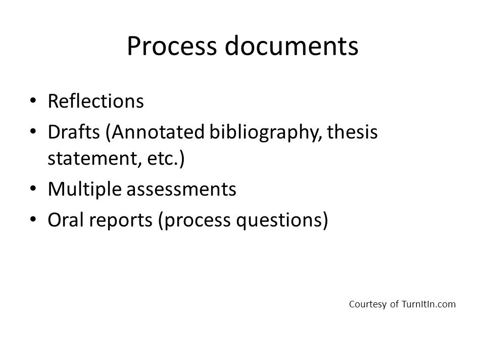 Process documents Reflections Drafts (Annotated bibliography, thesis statement, etc.) Multiple assessments Oral reports (process questions) Courtesy of TurnItIn.com