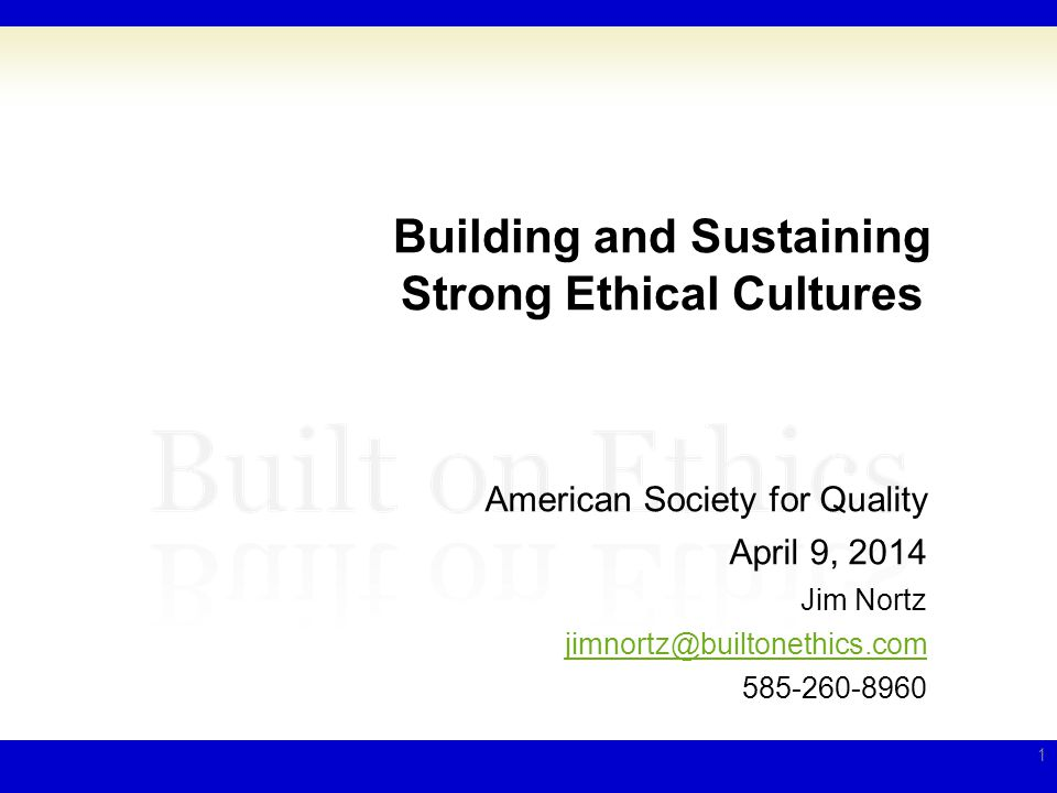 Building and Sustaining Strong Ethical Cultures American Society for Quality April 9, 2014 Jim Nortz jimnortz@builtonethics.com 585-260-8960 1