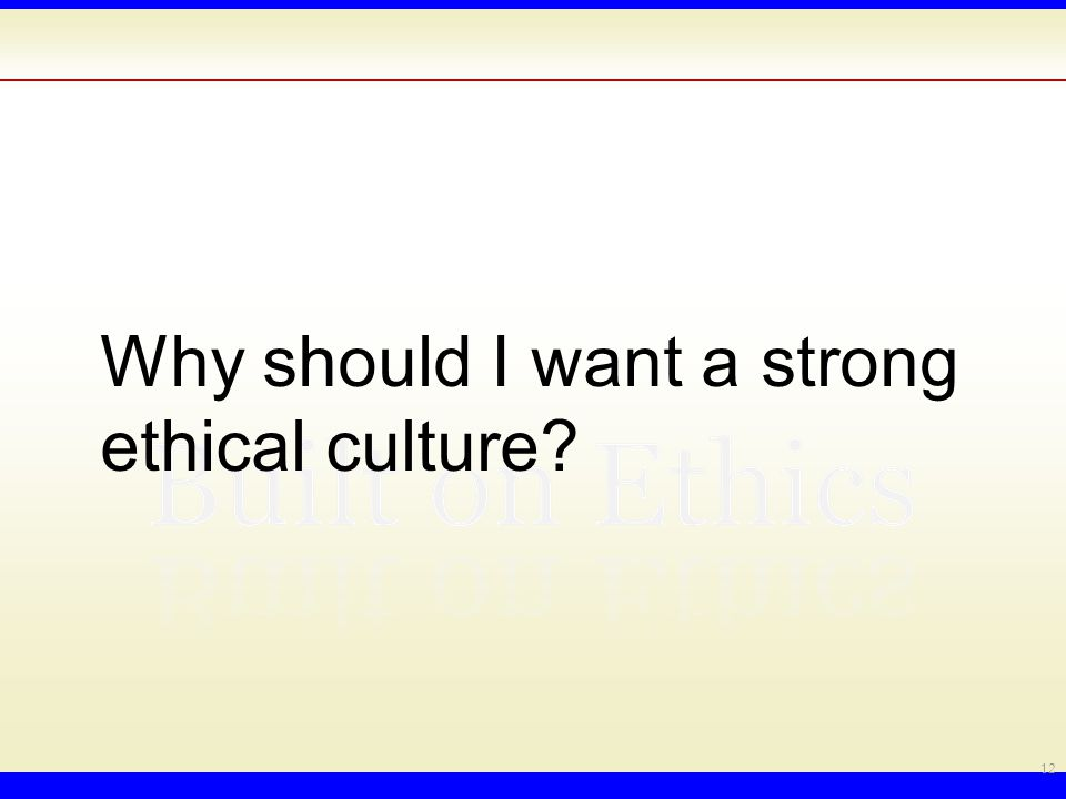 Why should I want a strong ethical culture 12