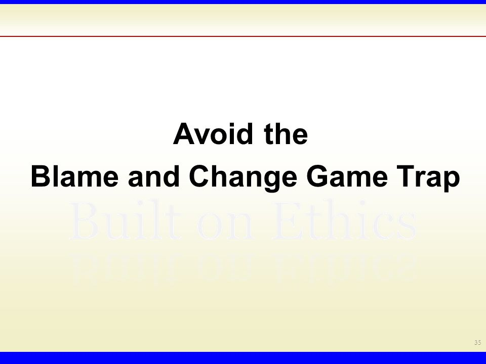 Avoid the Blame and Change Game Trap 35