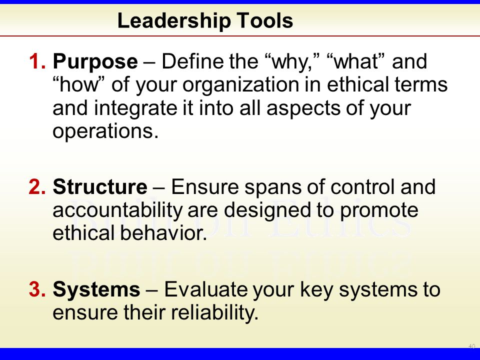Leadership Tools 1.Purpose – Define the why, what and how of your organization in ethical terms and integrate it into all aspects of your operations.