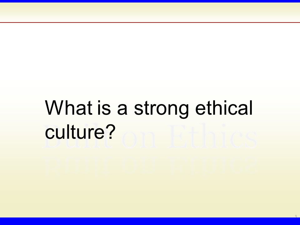 A strong ethical culture is one in which the dominant social dynamics consistently encourage/reward ethical behavior.